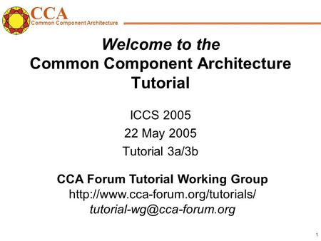 CCA Common Component Architecture CCA Forum Tutorial Working Group 1 Welcome <strong>to</strong> the Common.