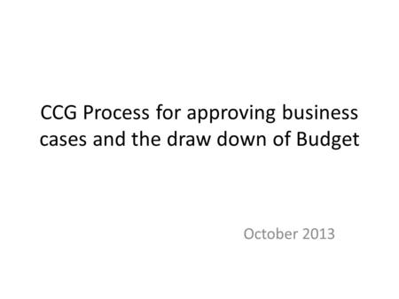 CCG Process for approving business cases and the draw down of Budget October 2013.