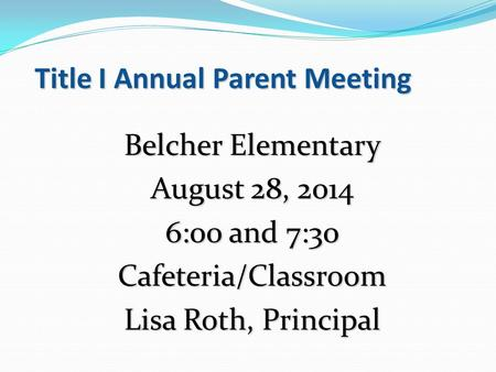 Title I Annual Parent Meeting Belcher Elementary August 28, 2014 6:00 and 7:30 Cafeteria/Classroom Lisa Roth, Principal.