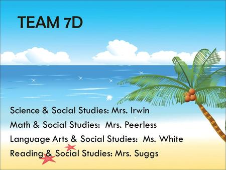 TEAM 7D Science & Social Studies: Mrs. Irwin Math & Social Studies: Mrs. Peerless Language Arts & Social Studies: Ms. White Reading & Social Studies: Mrs.