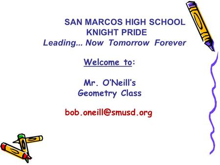 Welcome to: Mr. O'Neill's Geometry Class SAN MARCOS HIGH SCHOOL KNIGHT PRIDE Leading... Now Tomorrow Forever.