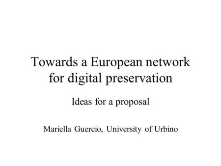 Towards a European network for digital preservation Ideas for a proposal Mariella Guercio, University of Urbino.