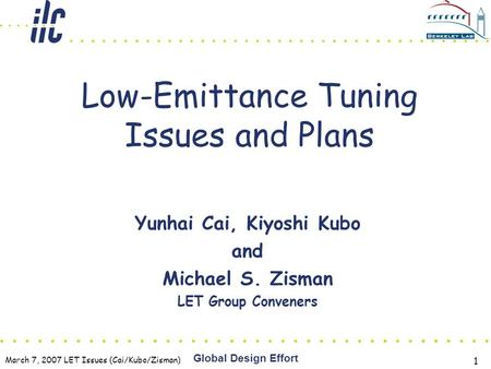 March 7, 2007 LET Issues (Cai/Kubo/Zisman) Global Design Effort 1 Low-Emittance Tuning Issues and Plans Yunhai Cai, Kiyoshi Kubo and Michael S. Zisman.