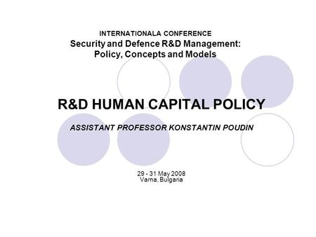INTERNATIONALA CONFERENCE Security and Defence R&D Management: Policy, Concepts and Models R&D HUMAN CAPITAL POLICY ASSISTANT PROFESSOR KONSTANTIN POUDIN.