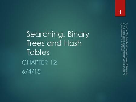 Searching: Binary Trees and Hash Tables CHAPTER 12 6/4/15 Nyhoff, ADTs, Data Structures and Problem Solving with C++, Second Edition, © 2005 Pearson Education,