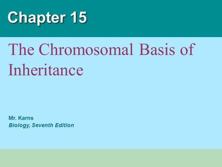 Mr. Karns Biology, Seventh Edition Chapter 15 The <strong>Chromosomal</strong> Basis of Inheritance.