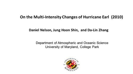 On the Multi-Intensity Changes of Hurricane Earl (2010) Daniel Nelson, Jung Hoon Shin, and Da-Lin Zhang Department of Atmospheric and Oceanic Science University.