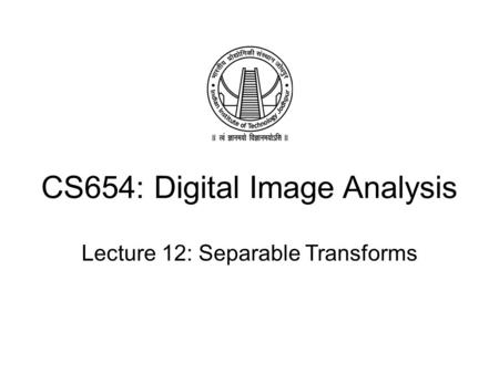 CS654: Digital Image Analysis Lecture 12: Separable Transforms.