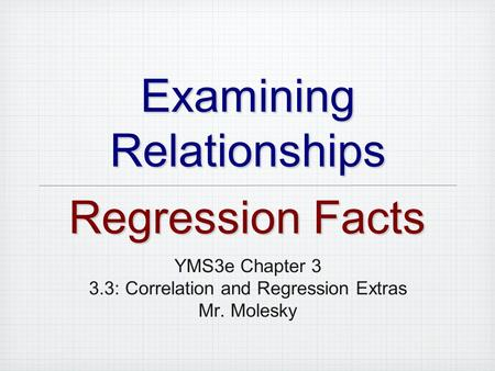 Examining Relationships YMS3e Chapter 3 3.3: Correlation and Regression Extras Mr. Molesky Regression Facts.