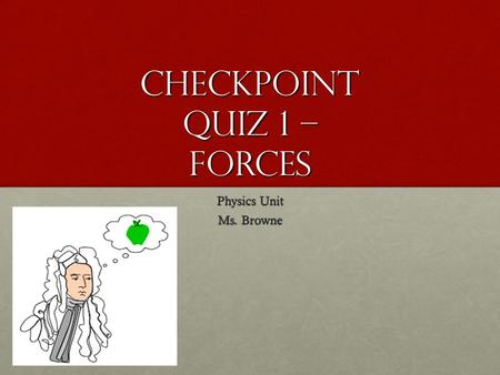 Checkpoint Quiz 1 – Forces Physics Unit Ms. Browne.