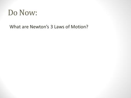 Do Now: What are Newton's 3 Laws of Motion?. Do Now: What are Newton's 3 Laws of Motion?