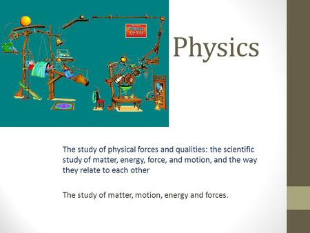 Physics The study of physical forces and qualities: the scientific study of matter, energy, force, and motion, and the way they relate to each other The.