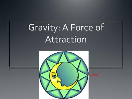 Name:. Understanding Gravity ____________ is the force of attraction between objects due to their masses. The force of gravity can affect the __________.