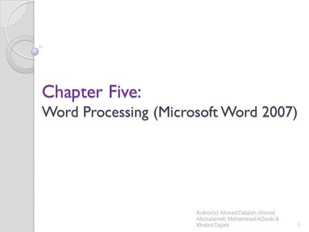 Chapter Five: Word Processing (Microsoft Word 2007) Author(s): Ahmed Dalalah, Ahmed Abusalameh, Mohammad AlZoubi & Khaled Dajani1.