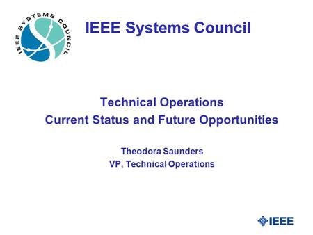 IEEE Systems Council Technical Operations Current Status and Future Opportunities Theodora Saunders VP, Technical Operations.