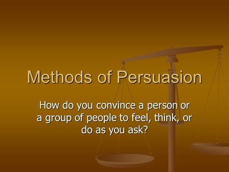 Methods of Persuasion How do you convince a person or a group of people to feel, think, or do as you ask?