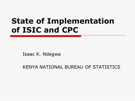 State of Implementation of ISIC and CPC Isaac K. Ndegwa KENYA NATIONAL BUREAU OF STATISTICS.