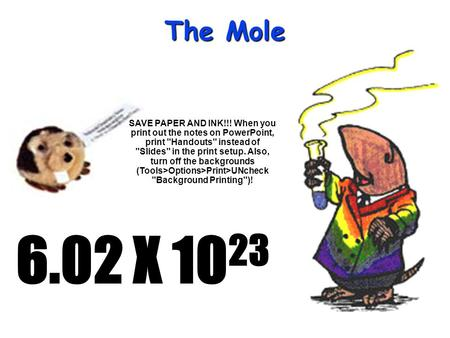 The Mole 6.02 X 10 23 SAVE PAPER AND INK!!! When you print out the notes on PowerPoint, print Handouts instead of Slides in the print setup. Also,