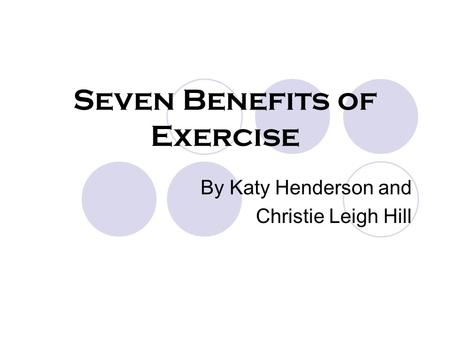 Seven Benefits of Exercise By Katy Henderson and Christie Leigh Hill.