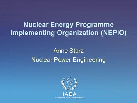 IAEA International Atomic Energy Agency Nuclear Energy Programme Implementing Organization (NEPIO) Anne Starz Nuclear Power Engineering.