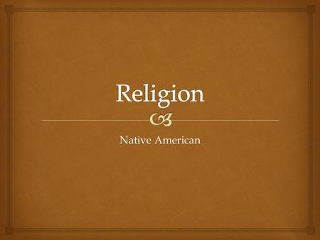 Native American.  Religious principles are hard to explain because most are passed down verbally from generation to generation and tribe to tribe. Not.