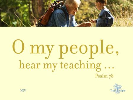 NIV. Psalm 78:1 O my people, hear my teaching; listen to the words of my mouth.