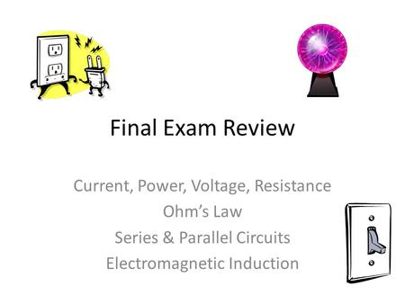 Final Exam Review Current, Power, Voltage, Resistance Ohm's Law Series & Parallel Circuits Electromagnetic Induction.