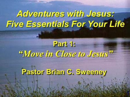 "1 Adventures with Jesus: Five Essentials For Your Life Part 1: ""Move in Close to Jesus"" Pastor Brian C. Sweeney Adventures with Jesus: Five Essentials."