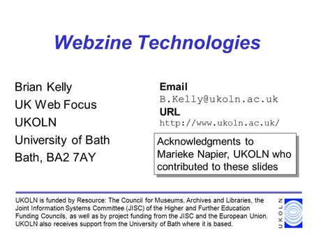 Webzine Technologies Brian Kelly UK Web Focus UKOLN University of Bath Bath, BA2 7AY UKOLN is funded by Resource: The Council for Museums, Archives and.