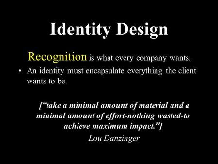 "Identity Design Recognition is what every company wants. An identity must encapsulate everything the client wants to be. [""take a minimal amount of material."