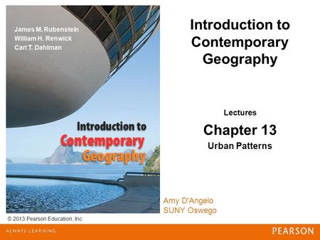 Introduction to Contemporary Geography © 2013 Pearson Education, Inc. Amy D'Angelo SUNY Oswego Lectures Chapter 13 Urban Patterns.