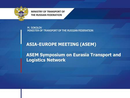 ASIA-EUROPE MEETING (ASEM) ASEM Symposium on Eurasia Transport and Logistics Network M. SOKOLOV MINISTER OF TRANSPORT OF THE RUSSIAN FEDERATION.