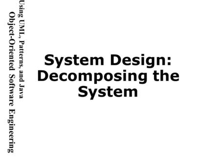 Using UML, <strong>Patterns</strong>, and <strong>Java</strong> Object-Oriented Software Engineering System <strong>Design</strong>: Decomposing the System.