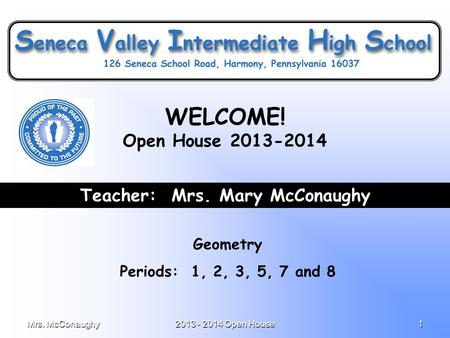 Mrs. McConaughy2013 - 2014 Open House1 Teacher: Mrs. Mary McConaughy Geometry Periods: 1, 2, 3, 5, 7 and 8 WELCOME! Open House 2013-2014.