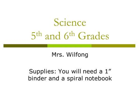 "Science 5 th and 6 th Grades Mrs. Wilfong Supplies: You will need a 1"" binder and a spiral notebook."