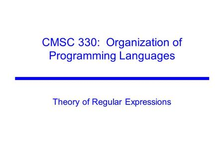 CMSC 330: Organization of Programming Languages Theory of Regular Expressions.