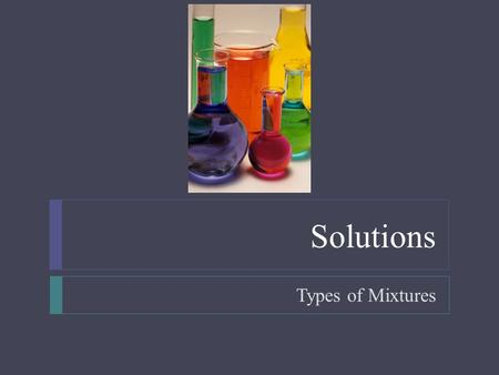 Solutions Types of Mixtures.