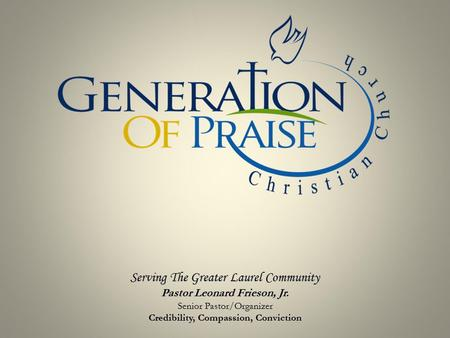 Serving The Greater Laurel Community Pastor Leonard Frieson, Jr. Senior Pastor/Organizer Credibility, Compassion, Conviction.