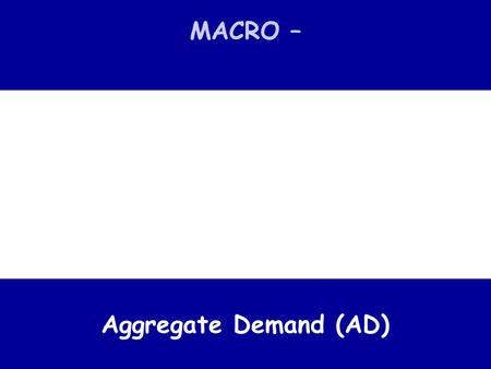 MACRO – Aggregate Demand (AD). key macroeconomic concept Aggregate Demand The total demand (expenditure) for an economy's goods and services at a given.