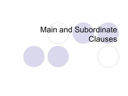 Main and Subordinate Clauses. Clauses A clause is a group of words that has a subject and a predicate and functions as a part of a sentence or as a whole.