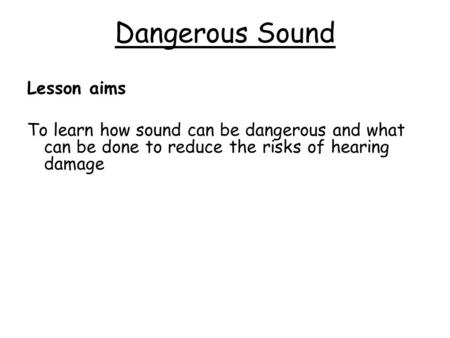 Dangerous Sound Lesson aims To learn how sound can be dangerous and what can be done to reduce the risks of hearing damage.