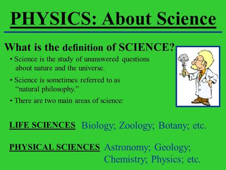 PHYSICS: About Science What is the definition of SCIENCE? Science is the study of unanswered questions about nature and the universe. Science is sometimes.