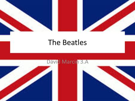 The Beatles Dávid Marcin 3.A. Members John Lennon (1940-1980 ) Paul McCartney (1942-present) Ringo Starr (1940-present) George Harrison (1943-2001)