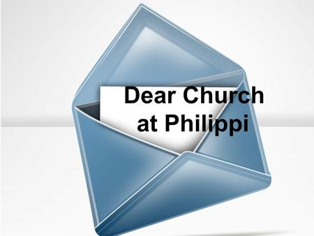 Dear Church at Philippi. Rejoice in the Lord always!
