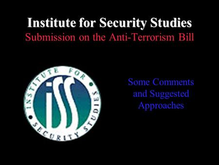 Institute for Security Studies Institute for Security Studies Submission on the Anti-Terrorism Bill Some Comments and Suggested Approaches.