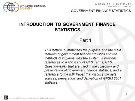 Copyright 2010, The World Bank Group. All Rights Reserved. 1 GOVERNMENT FINANCE STATISTICS INTRODUCTION TO GOVERNMENT FINANCE STATISTICS Part 1 This lecture.