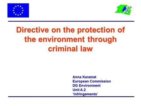 Directive on the protection of the environment through criminal law Anna Karamat European Commission DG Environment Unit A.2 'Infringements'