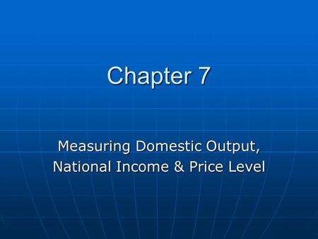 Chapter 7 Chapter 7 Measuring Domestic Output, National Income & Price Level.