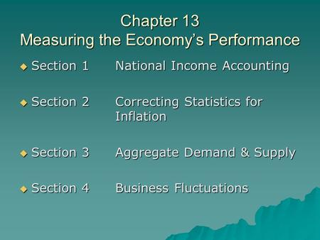 Chapter 13 Measuring the Economy's Performance  Section 1National Income Accounting  Section 2Correcting Statistics for Inflation  Section 3Aggregate.