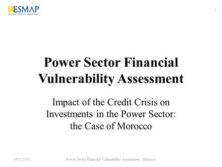<strong>Power</strong> Sector Financial Vulnerability Assessment Impact of the Credit Crisis on Investments in the <strong>Power</strong> Sector: the Case of Morocco 10/12/2015 1 <strong>Power</strong>.